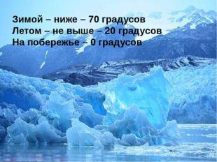 Зимой – ниже – 70 градусов Летом – не выше – 20 градусов На побережье – 0 гра