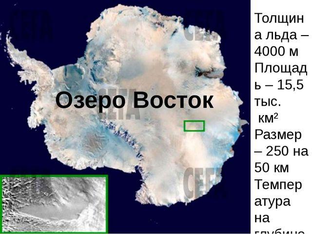 Озеро Восток Толщина льда – 4000 м Площадь – 15,5 тыс. км² Размер – 250 на 5...