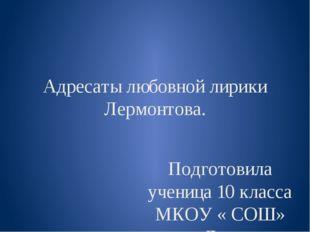 Адресаты любовной лирики Лермонтова. Подготовила ученица 10 класса МКОУ « СОШ