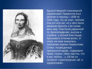 Вдовой Марией Алексеевной Щербатовой Лермонтов был увлечен в период с 1839 по