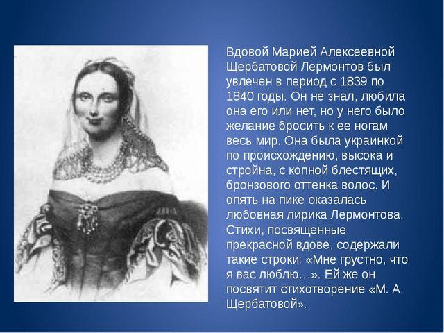 Вдовой Марией Алексеевной Щербатовой Лермонтов был увлечен в период с 1839 по...