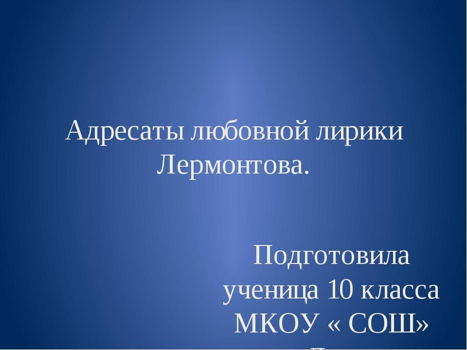 Адресаты любовной лирики Лермонтова. Подготовила ученица 10 класса МКОУ « СОШ...