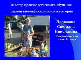 Ларюкова Светлана Николаевна Мастер производственного обучения первой квалифи