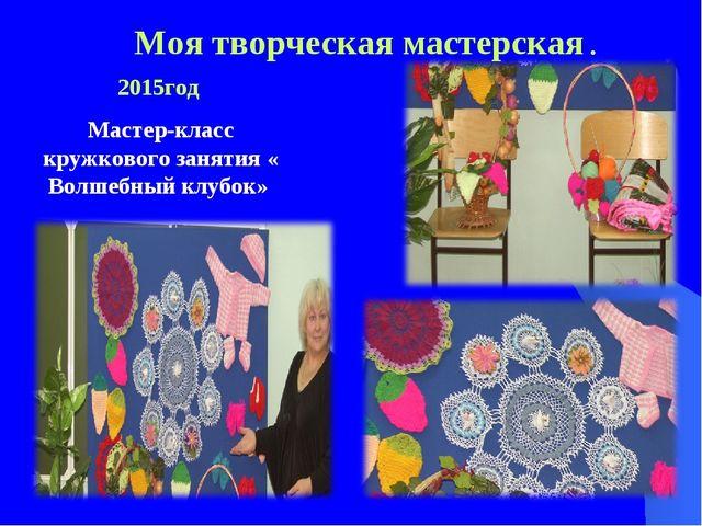 Моя творческая мастерская . 2015год Мастер-класс кружкового занятия « Волшебн...