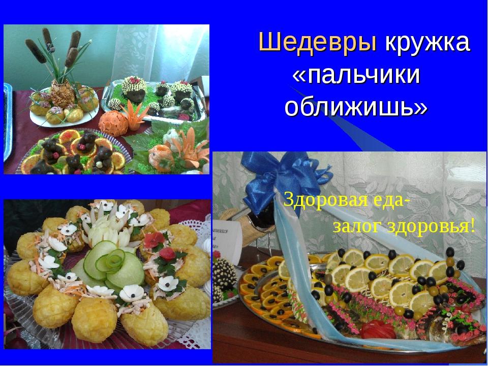 Шедевры кружка «пальчики оближишь» Здоровая еда- залог здоровья!