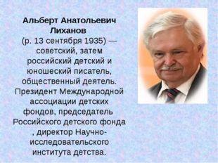 Альберт Анатольевич Лиханов (р.13 сентября1935)— советский, затем российс
