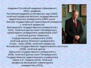 АкадемикРоссийской академии образования(2001), академикРоссийской академии