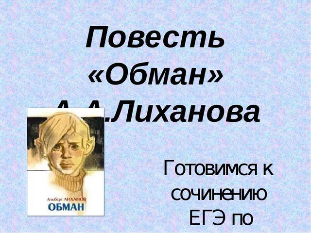 Повесть «Обман» А.А.Лиханова Готовимся к сочинению ЕГЭ по русскому языку