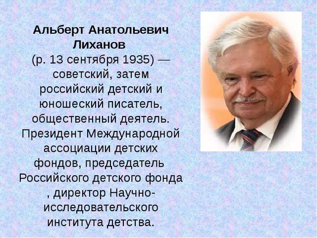 Альберт Анатольевич Лиханов (р.13 сентября1935)— советский, затем российс...