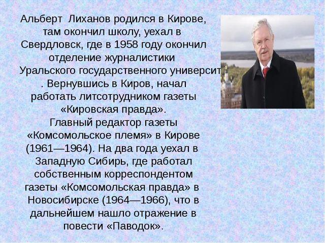 Альберт Лиханов родился в Кирове, там окончил школу, уехал вСвердловск, где...
