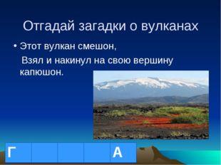 Отгадай загадки о вулканах Этот вулкан смешон, Взял и накинул на свою вершину