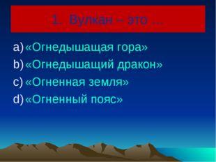 Вулкан – это … «Огнедышащая гора» «Огнедышащий дракон» «Огненная земля» «Огне