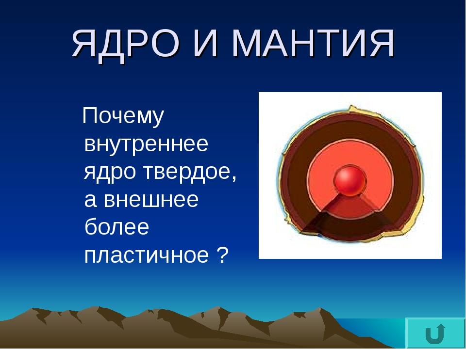 ЯДРО И МАНТИЯ Почему внутреннее ядро твердое, а внешнее более пластичное ?