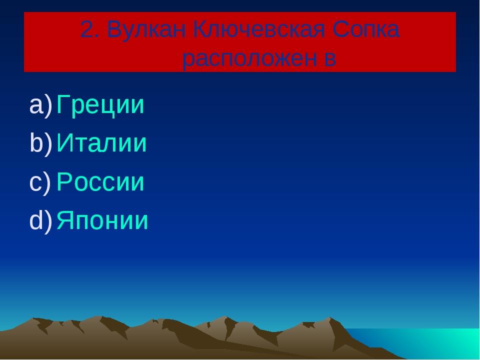 2. Вулкан Ключевская Сопка расположен в Греции Италии России Японии