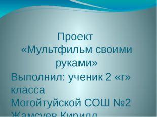 Проект «Мультфильм своими руками» Выполнил: ученик 2 «г» класса Могойтуйской