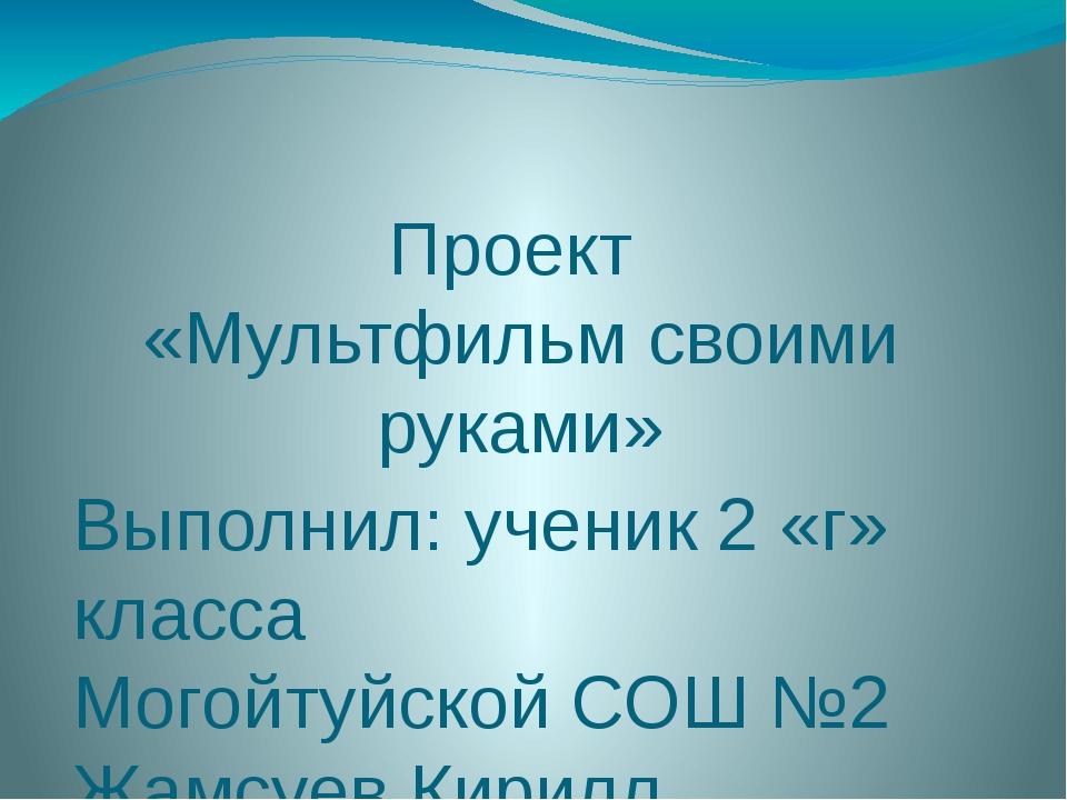 Проект «Мультфильм своими руками» Выполнил: ученик 2 «г» класса Могойтуйской...