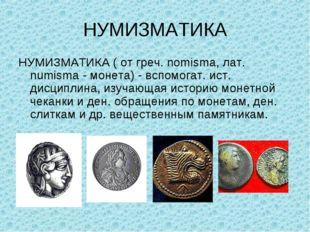 НУМИЗМАТИКА НУМИЗМАТИКА ( от греч. nomisma, лат. numisma - монета) - вспомога