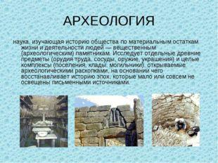 АРХЕОЛОГИЯ наука, изучающая историю общества по материальным остаткам жизни и