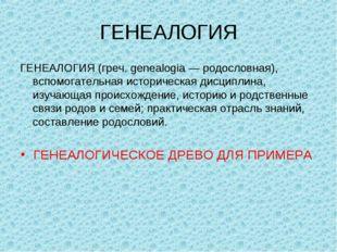 ГЕНЕАЛОГИЯ ГЕНЕАЛОГИЯ (греч. genealogia — родословная), вспомогательная истор