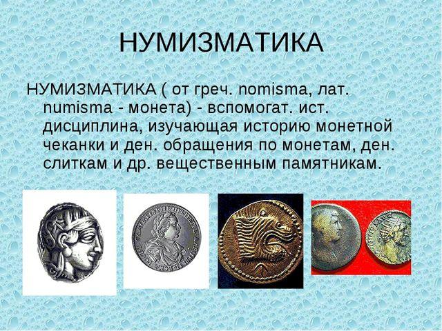 НУМИЗМАТИКА НУМИЗМАТИКА ( от греч. nomisma, лат. numisma - монета) - вспомога...