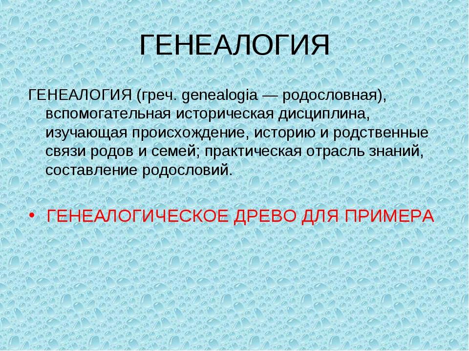 ГЕНЕАЛОГИЯ ГЕНЕАЛОГИЯ (греч. genealogia — родословная), вспомогательная истор...