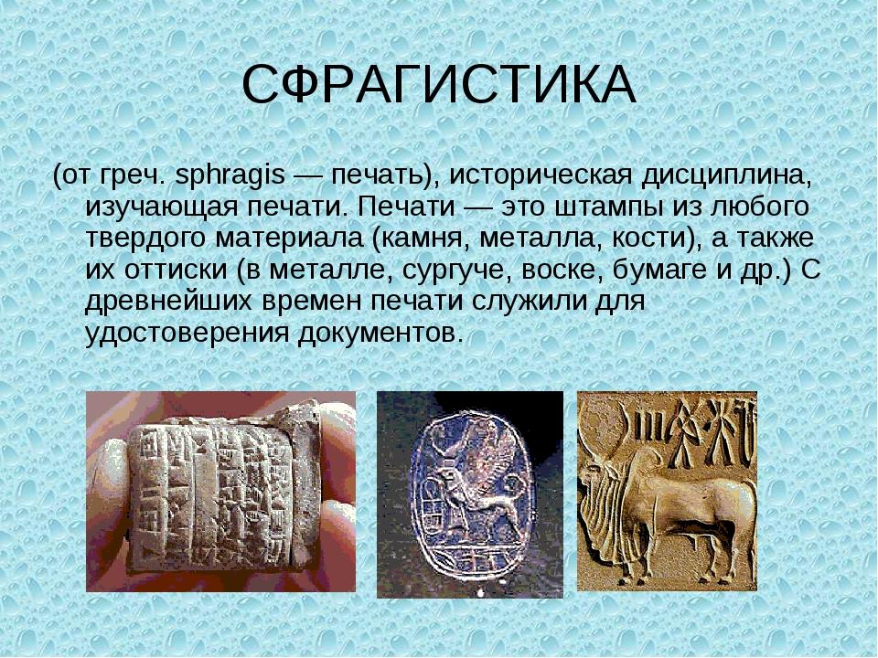 СФРАГИСТИКА (от греч. sphragis — печать), историческая дисциплина, изучающая...