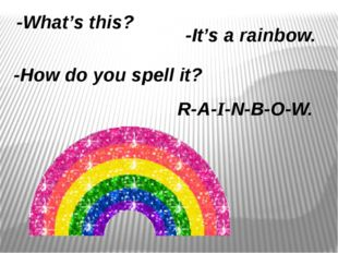 -What's this? -It's a rainbow. -How do you spell it? R-A-I-N-B-O-W.