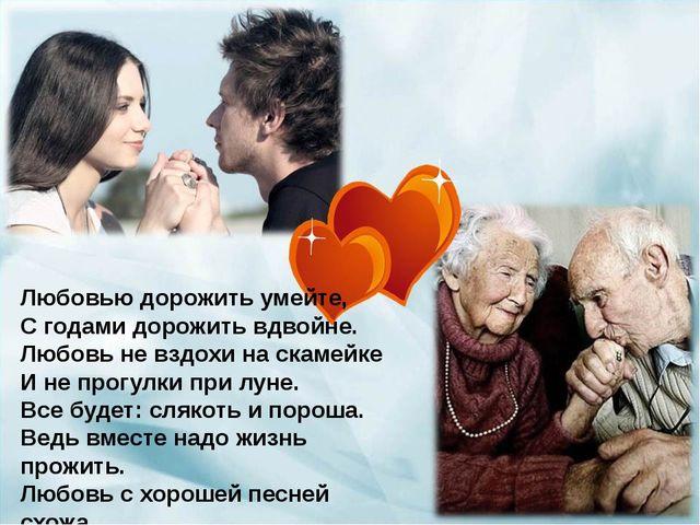 Любовью дорожить умейте, С годами дорожить вдвойне. Любовь не вздохи на скаме...