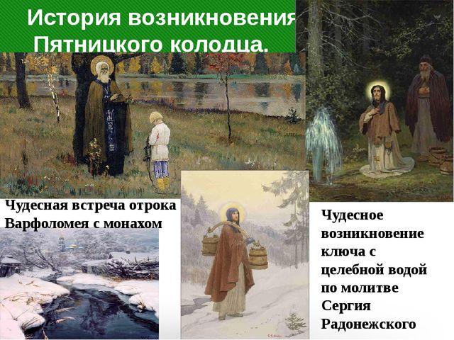 История возникновения Пятницкого колодца. Чудесная встреча отрока Варфоломея...