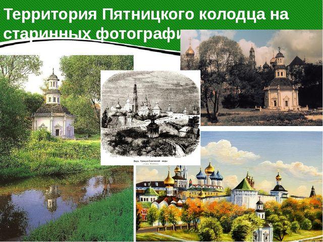 Территория Пятницкого колодца на старинных фотографиях