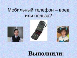 Мобильный телефон – вред или польза? Выполнили: ученики 3 «А»класса Сычёва Ел