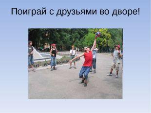 Поиграй с друзьями во дворе!