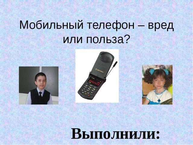 Мобильный телефон – вред или польза? Выполнили: ученики 3 «А»класса Сычёва Ел...