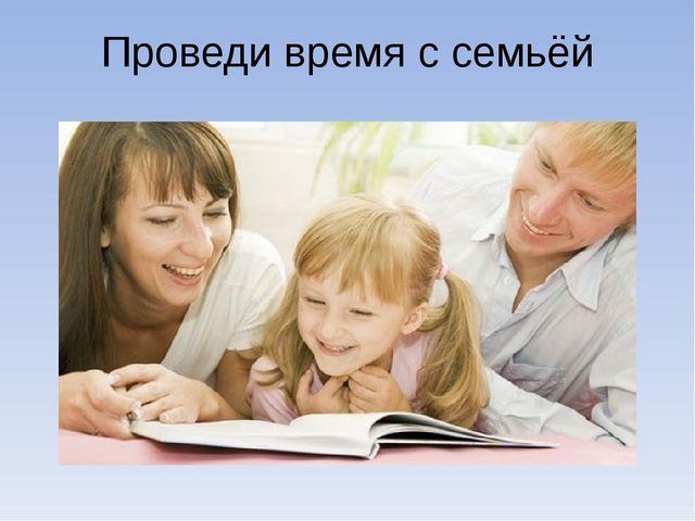 Проведи время с семьёй