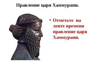 Правление царя Хаммурапи. Отметьте на ленте времени правление царя Хаммурапи.