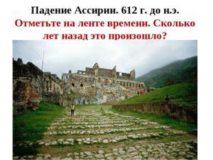 Падение Ассирии. 612 г. до н.э. Отметьте на ленте времени. Сколько лет назад