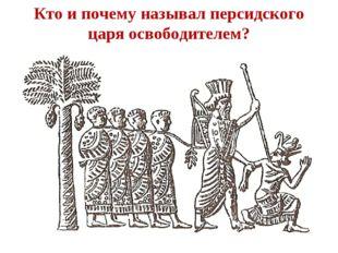 Кто и почему называл персидского царя освободителем?