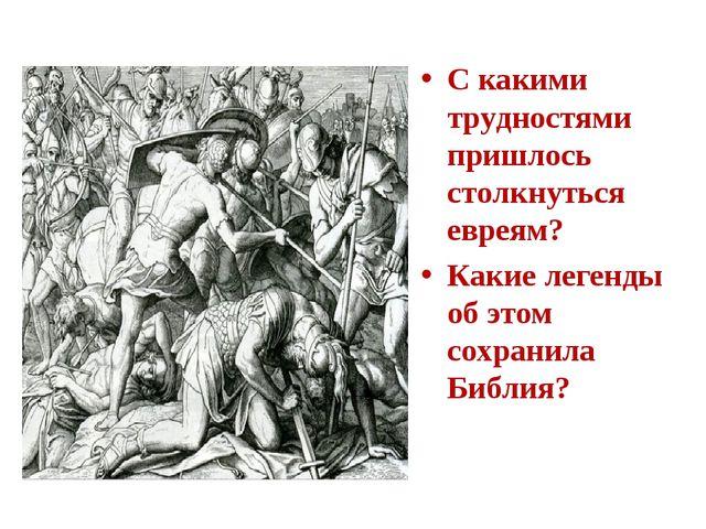 С какими трудностями пришлось столкнуться евреям? Какие легенды об этом сохра...