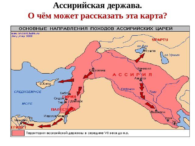 Ассирийская держава. О чём может рассказать эта карта?