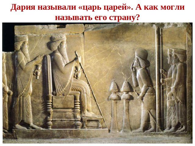 Дария называли «царь царей». А как могли называть его страну?