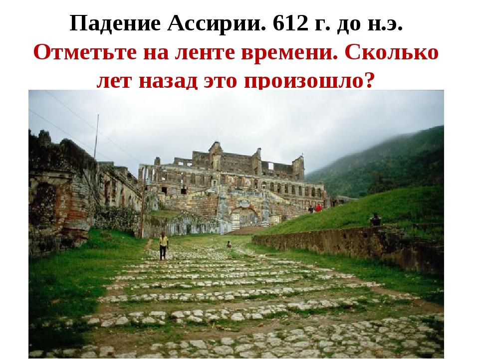 Падение Ассирии. 612 г. до н.э. Отметьте на ленте времени. Сколько лет назад...