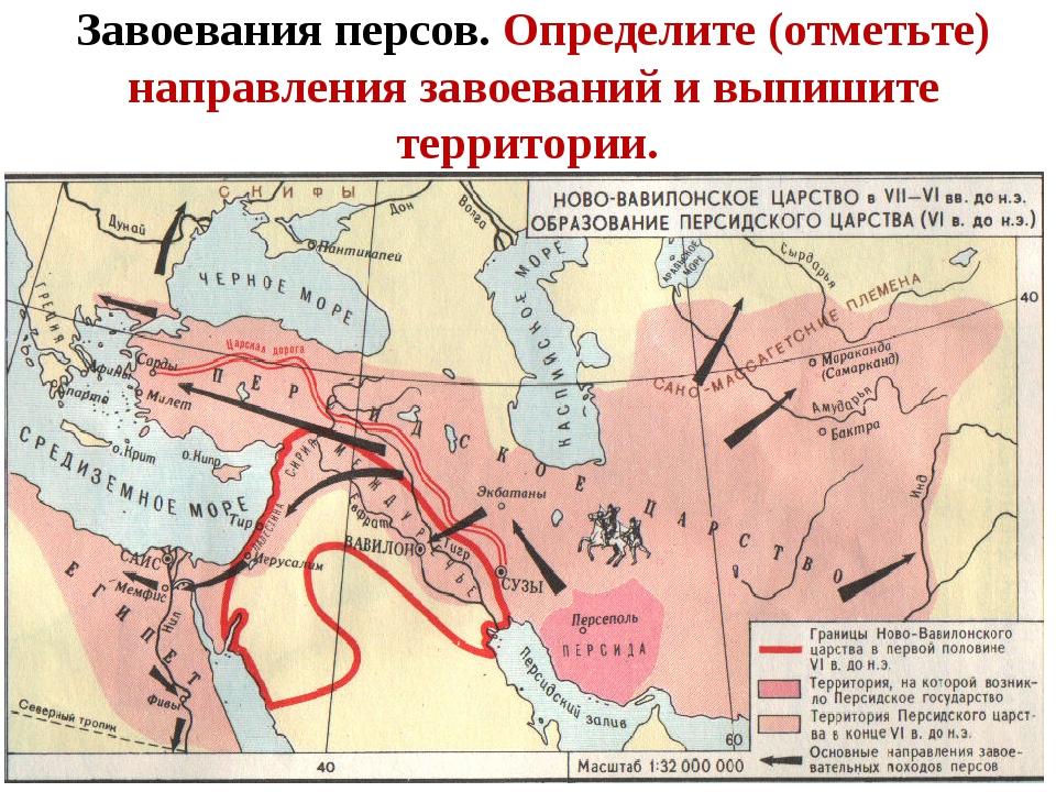 Завоевания персов. Определите (отметьте) направления завоеваний и выпишите те...