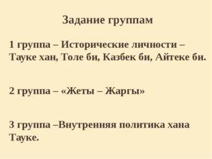 Задание группам 1 группа – Исторические личности – Тауке хан, Толе би, Казбек