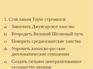 1. Став ханом Тауке стремился: Завоевать Джунгарское ханство Возродить Велики