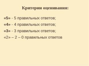 Критерии оценивания: «5» - 5 правильных ответов; «4» - 4 правильных ответов;