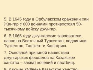 5. В 1645 году в Орбулакском сражении хан Жангир с 600 воинами противостоял 5