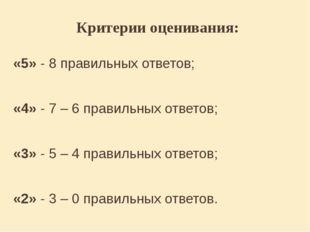 Критерии оценивания: «5» - 8 правильных ответов; «4» - 7 – 6 правильных ответ
