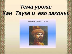 Тема урока: Хан Тауке и его законы.