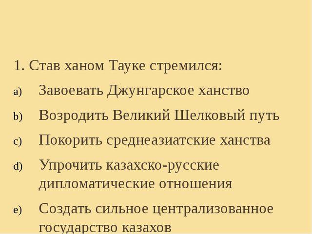 1. Став ханом Тауке стремился: Завоевать Джунгарское ханство Возродить Велики...