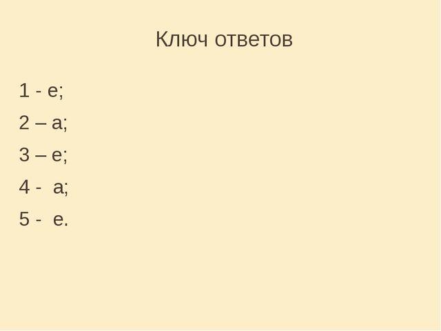 Ключ ответов 1 - e; 2 – a; 3 – e; 4 - a; 5 - e.